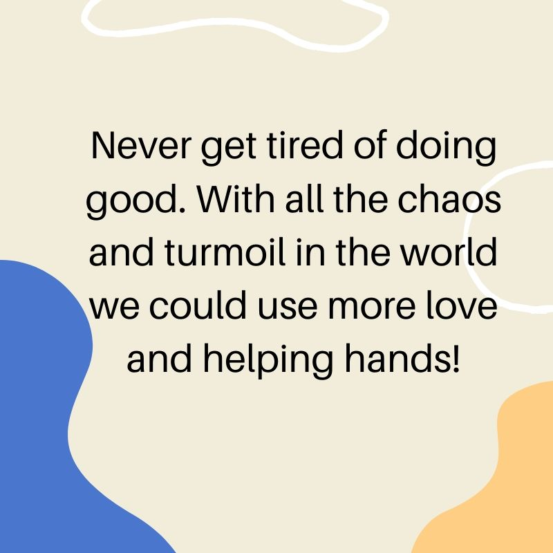Never get tired of doing good. With all the chaos and turmoil in the world we could use more love and a helping hand